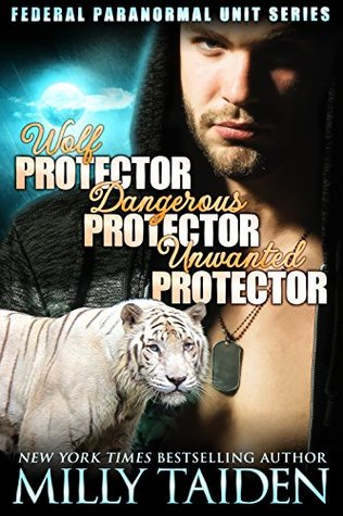 Wolf Protector / Dangerous Protector / Unwanted Protector – Federal Paranormal Unit #1-3 by Milly Taiden
