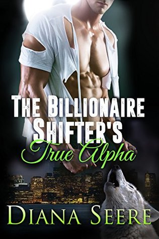 The Billionaire Shifter's True Alpha – Billionaire Shifters Club #5) by Diana Seere